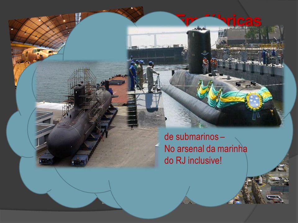 Em fábricas como: EMBRAER Automobilísticas de submarinos – No arsenal da marinha do RJ inclusive!