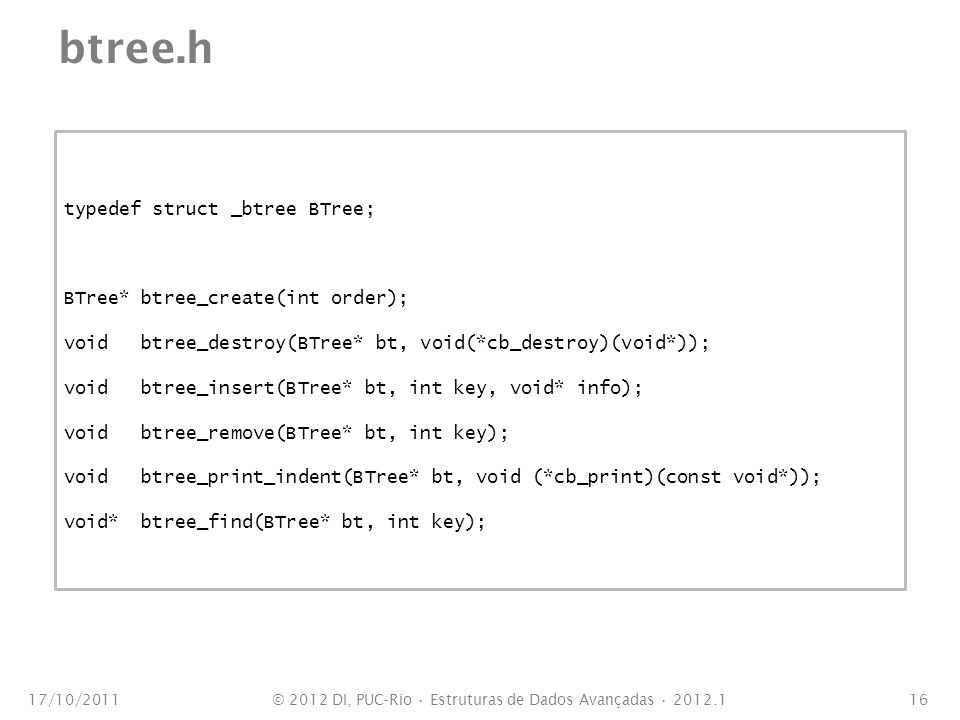 btree.h 17/10/201116 typedef struct _btree BTree; BTree* btree_create(int order); void btree_destroy(BTree* bt, void(*cb_destroy)(void*)); void btree_