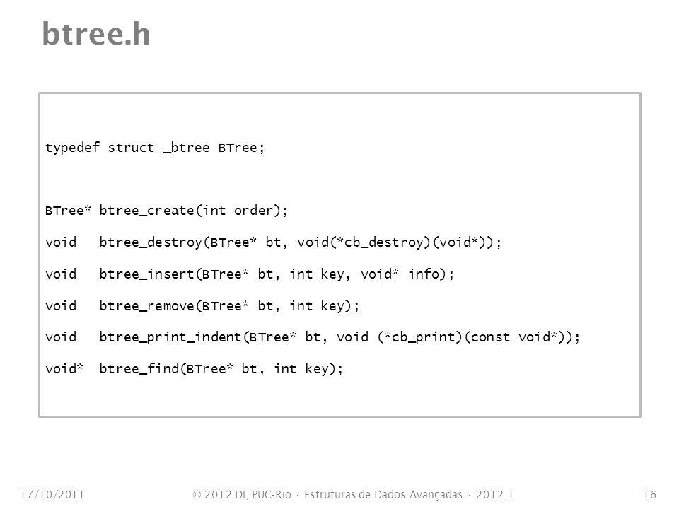 btree.h 17/10/201116 typedef struct _btree BTree; BTree* btree_create(int order); void btree_destroy(BTree* bt, void(*cb_destroy)(void*)); void btree_insert(BTree* bt, int key, void* info); void btree_remove(BTree* bt, int key); void btree_print_indent(BTree* bt, void (*cb_print)(const void*)); void* btree_find(BTree* bt, int key); © 2012 DI, PUC-Rio Estruturas de Dados Avançadas 2012.1