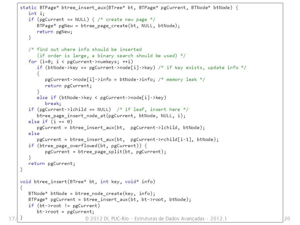 17/10/201121 static BTPage* btree_page_split(BTree* bt, BTPage* pgCurrent) { BTPage* pgParent = pgCurrent->parent; BTPage* pgNew = btree_page_create_empty(bt, pgParent); int i, j; int idxMedian = (bt->order+1)/2 - 1; BTNode* nodeMedian = pgCurrent->node[median]; pgNew->lchild = pgCurrent->rchild[median]; pgNew->parent = pgParent; if (pgNew->lchild) pgNew->lchild->parent = pgNew; if (pgParent == NULL) { /* create new root */ pgParent = btree_page_create(bt, NULL, nodeMedian); pgParent->lchild = pgCurrent; pgParent->rchild[0] = pgNew; pgCurrent->parent = pgParent; bt->root = pgParent; pgNew->parent = pgParent; } else { /* insert median node into parent */ btree_page_insert_node_at(pgParent, nodeMedian, pgNew, btree_page_find_insertion_point(pgParent, nodeMedian)); } /* move nodes right of median to new page */ for (j=0, i = idxMedian + 1; i numkeys; ++i, ++j) { pgNew->node[j] = pgCurrent->node[i]; pgNew->rchild[j] = pgCurrent->rchild[i]; if (pgNew->rchild[j]) pgNew->rchild[j]->parent = pgNew; ++(pgNew->numkeys); pgCurrent->node[i] = NULL; pgCurrent->rchild[i] = NULL; } /* remove median node and insert it in parent page */ pgCurrent->node[median] = NULL; pgCurrent->rchild[median] = NULL; pgCurrent->numkeys = idxMedian; return pgParent; } © 2012 DI, PUC-Rio Estruturas de Dados Avançadas 2012.1