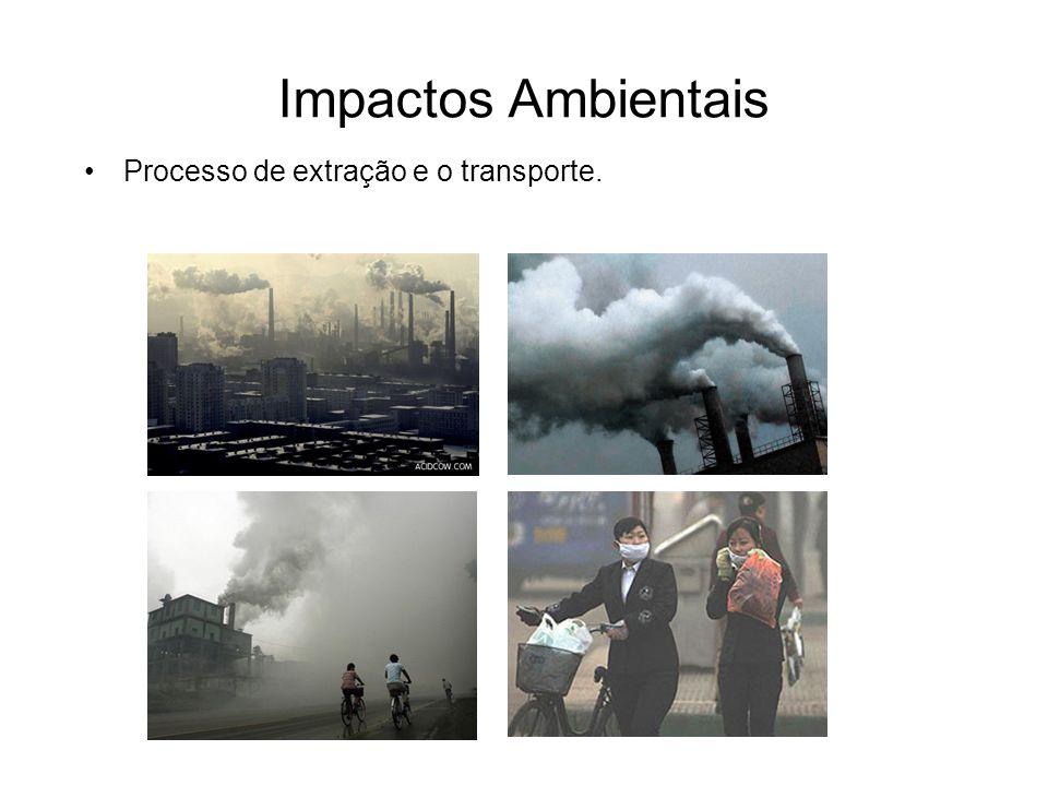 Impactos Ambientais Processo de extração e o transporte.
