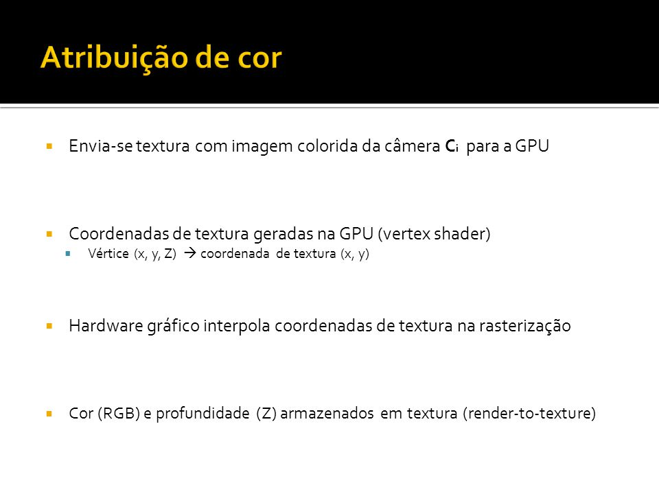 Envia-se textura com imagem colorida da câmera C i para a GPU Coordenadas de textura geradas na GPU (vertex shader) Vértice (x, y, Z) coordenada de textura (x, y) Hardware gráfico interpola coordenadas de textura na rasterização Cor (RGB) e profundidade (Z) armazenados em textura (render-to-texture)