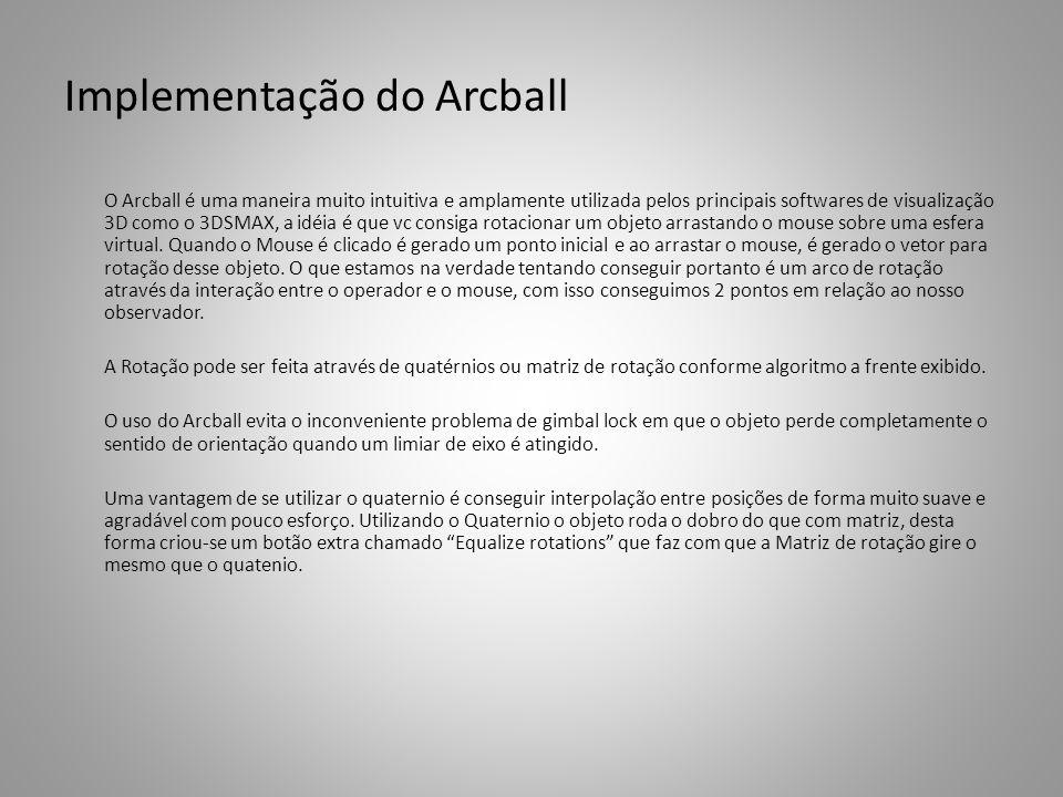 Implementação do Arcball O Arcball é uma maneira muito intuitiva e amplamente utilizada pelos principais softwares de visualização 3D como o 3DSMAX, a idéia é que vc consiga rotacionar um objeto arrastando o mouse sobre uma esfera virtual.