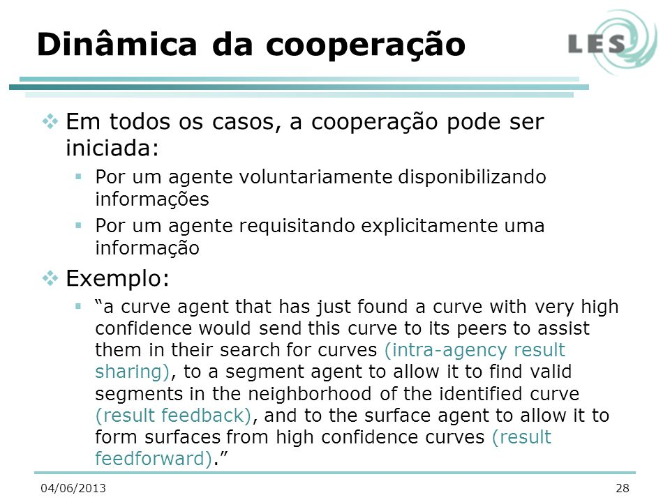 Dinâmica da cooperação Em todos os casos, a cooperação pode ser iniciada: Por um agente voluntariamente disponibilizando informações Por um agente requisitando explicitamente uma informação Exemplo: a curve agent that has just found a curve with very high confidence would send this curve to its peers to assist them in their search for curves (intra-agency result sharing), to a segment agent to allow it to find valid segments in the neighborhood of the identified curve (result feedback), and to the surface agent to allow it to form surfaces from high confidence curves (result feedforward).