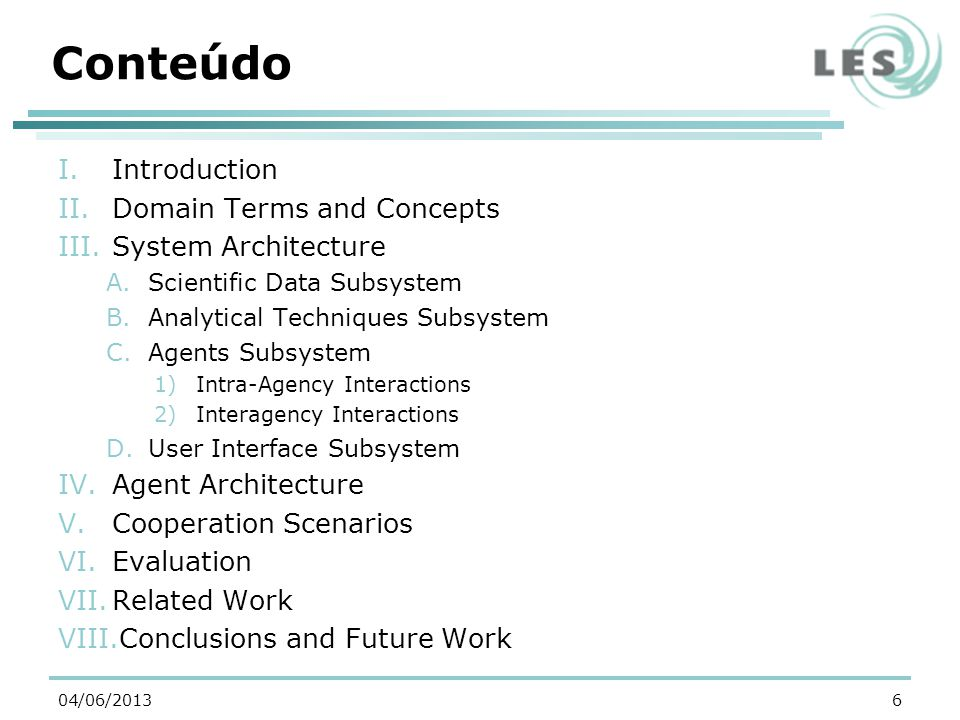 Conteúdo I.Introduction II.Domain Terms and Concepts III.System Architecture A.Scientific Data Subsystem B.Analytical Techniques Subsystem C.Agents Subsystem 1)Intra-Agency Interactions 2)Interagency Interactions D.User Interface Subsystem IV.Agent Architecture V.Cooperation Scenarios VI.Evaluation VII.Related Work VIII.Conclusions and Future Work 604/06/2013