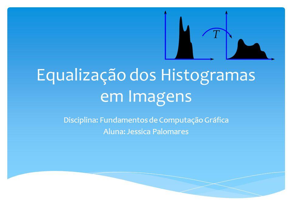 Equalização dos Histogramas em Imagens Disciplina: Fundamentos de Computação Gráfica Aluna: Jessica Palomares