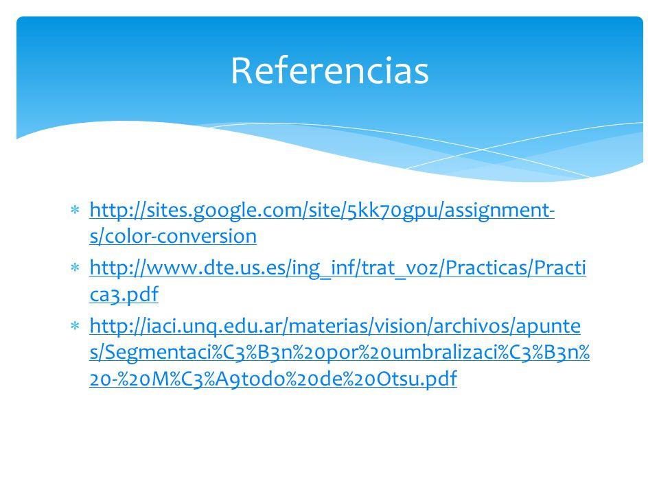 http://sites.google.com/site/5kk70gpu/assignment- s/color-conversion http://sites.google.com/site/5kk70gpu/assignment- s/color-conversion http://www.dte.us.es/ing_inf/trat_voz/Practicas/Practi ca3.pdf http://www.dte.us.es/ing_inf/trat_voz/Practicas/Practi ca3.pdf http://iaci.unq.edu.ar/materias/vision/archivos/apunte s/Segmentaci%C3%B3n%20por%20umbralizaci%C3%B3n% 20-%20M%C3%A9todo%20de%20Otsu.pdf http://iaci.unq.edu.ar/materias/vision/archivos/apunte s/Segmentaci%C3%B3n%20por%20umbralizaci%C3%B3n% 20-%20M%C3%A9todo%20de%20Otsu.pdf Referencias