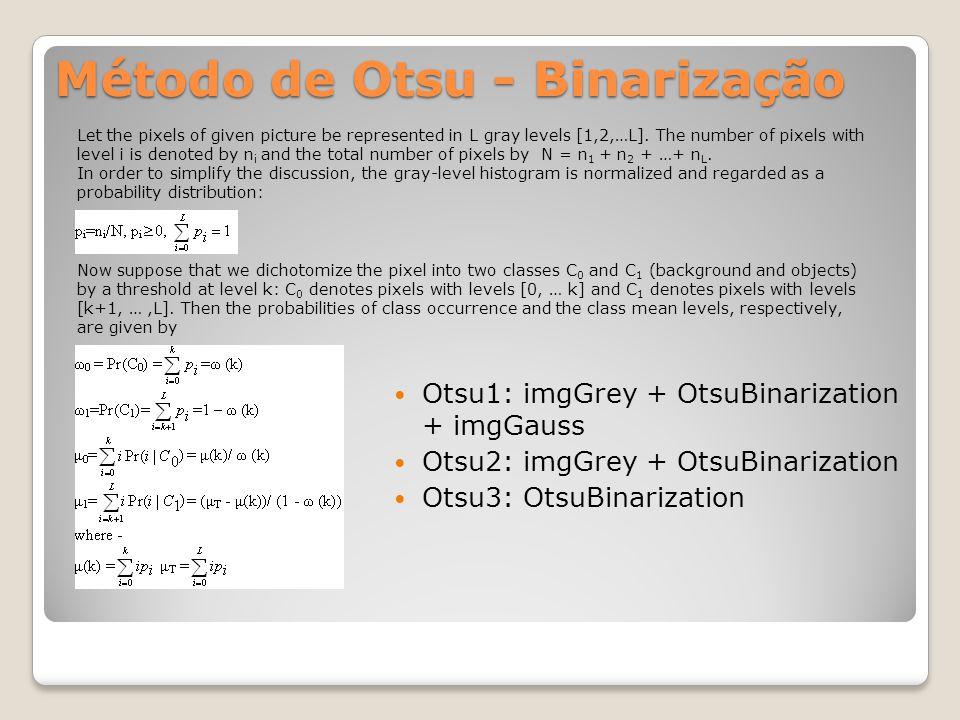 Método de Otsu - Binarização Otsu1: imgGrey + OtsuBinarization + imgGauss Otsu2: imgGrey + OtsuBinarization Otsu3: OtsuBinarization Let the pixels of given picture be represented in L gray levels [1,2,…L].