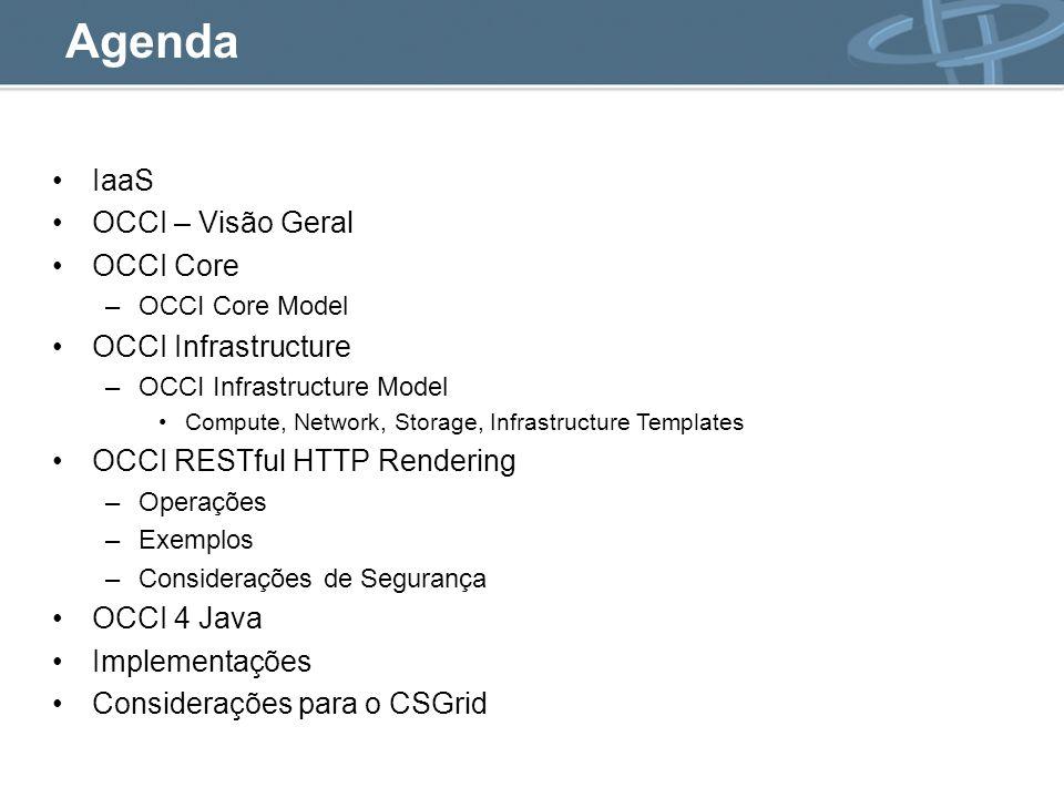 Agenda IaaS OCCI – Visão Geral OCCI Core –OCCI Core Model OCCI Infrastructure –OCCI Infrastructure Model Compute, Network, Storage, Infrastructure Templates OCCI RESTful HTTP Rendering –Operações –Exemplos –Considerações de Segurança OCCI 4 Java Implementações Considerações para o CSGrid