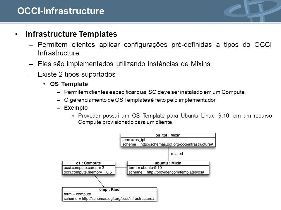 OCCI-Infrastructure Infrastructure Templates –Permitem clientes aplicar configurações pré-definidas a tipos do OCCI Infrastructure.
