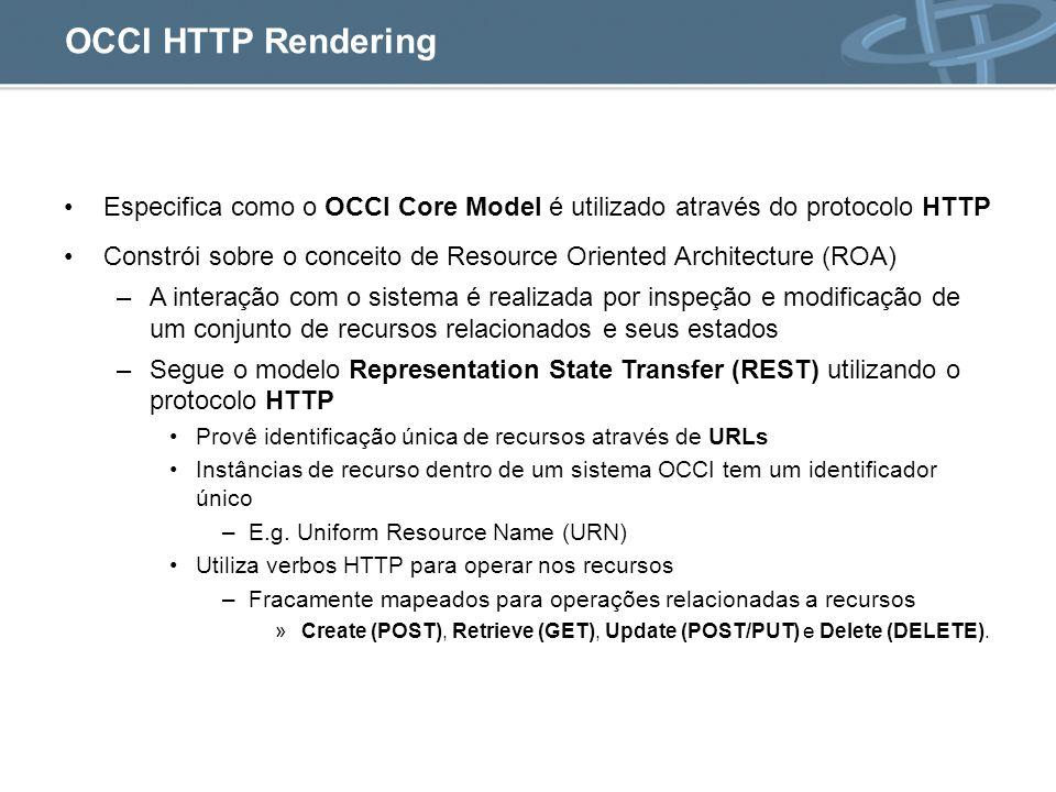 Especifica como o OCCI Core Model é utilizado através do protocolo HTTP Constrói sobre o conceito de Resource Oriented Architecture (ROA) –A interação com o sistema é realizada por inspeção e modificação de um conjunto de recursos relacionados e seus estados –Segue o modelo Representation State Transfer (REST) utilizando o protocolo HTTP Provê identificação única de recursos através de URLs Instâncias de recurso dentro de um sistema OCCI tem um identificador único –E.g.