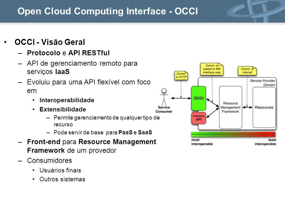 Open Cloud Computing Interface - OCCI OCCI - Visão Geral –Protocolo e API RESTful –API de gerenciamento remoto para serviços IaaS –Evoluiu para uma API flexível com foco em Interoperabilidade Extensibilidade –Permite gerenciamento de qualquer tipo de recurso –Pode servir de base para PaaS e SaaS –Front-end para Resource Management Framework de um provedor –Consumidores Usuários finais Outros sistemas