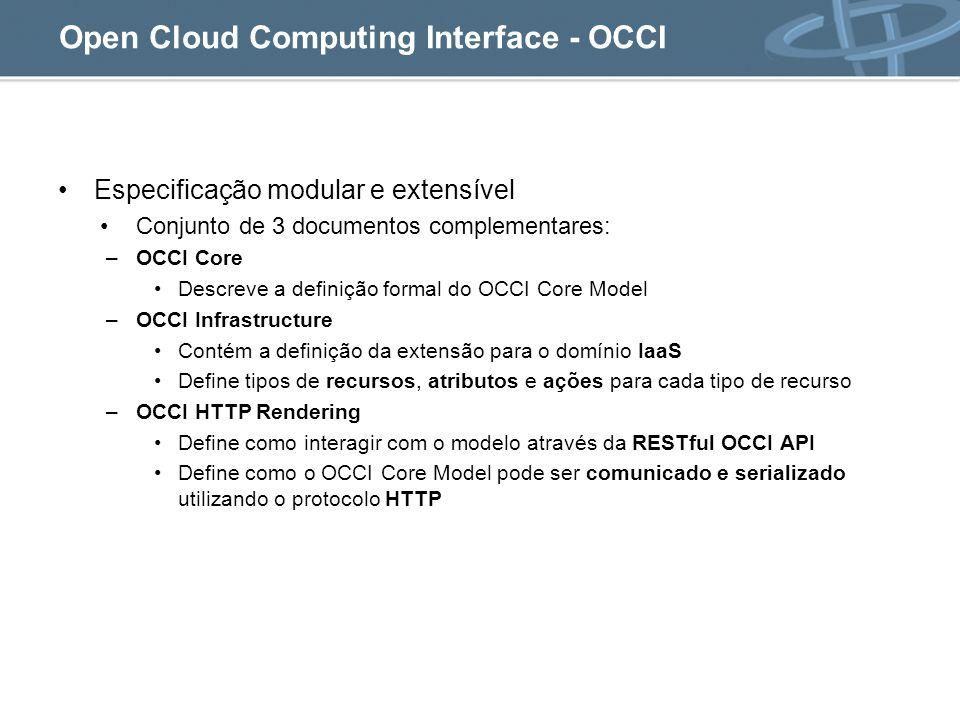 Open Cloud Computing Interface - OCCI Especificação modular e extensível Conjunto de 3 documentos complementares: –OCCI Core Descreve a definição formal do OCCI Core Model –OCCI Infrastructure Contém a definição da extensão para o domínio IaaS Define tipos de recursos, atributos e ações para cada tipo de recurso –OCCI HTTP Rendering Define como interagir com o modelo através da RESTful OCCI API Define como o OCCI Core Model pode ser comunicado e serializado utilizando o protocolo HTTP