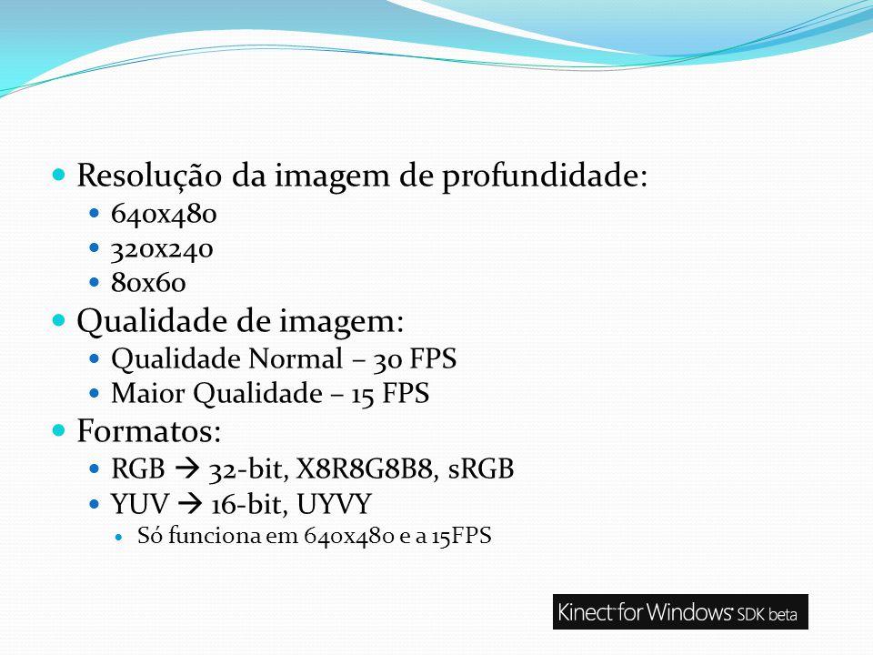 Resolução da imagem de profundidade: 640x480 320x240 80x60 Qualidade de imagem: Qualidade Normal – 30 FPS Maior Qualidade – 15 FPS Formatos: RGB 32-bi