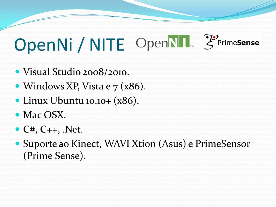 OpenNi / NITE Visual Studio 2008/2010. Windows XP, Vista e 7 (x86). Linux Ubuntu 10.10+ (x86). Mac OSX. C#, C++,.Net. Suporte ao Kinect, WAVI Xtion (A