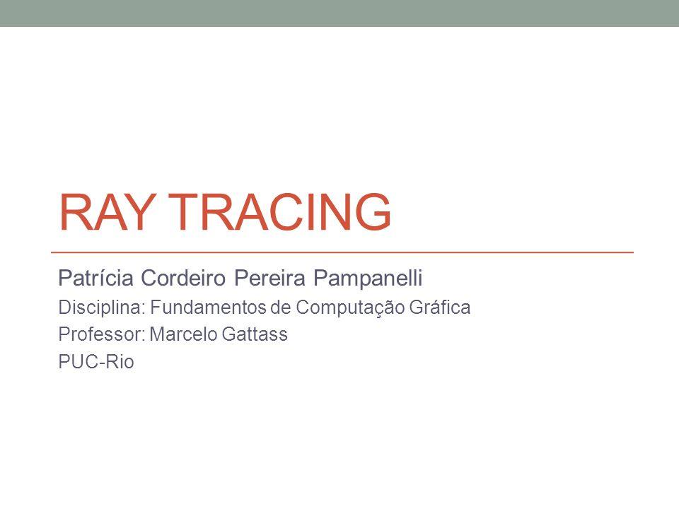 RAY TRACING Patrícia Cordeiro Pereira Pampanelli Disciplina: Fundamentos de Computação Gráfica Professor: Marcelo Gattass PUC-Rio