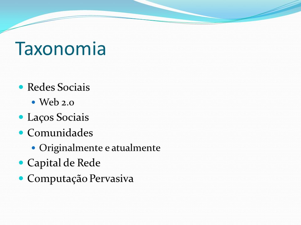 Taxonomia Redes Sociais Web 2.0 Laços Sociais Comunidades Originalmente e atualmente Capital de Rede Computação Pervasiva