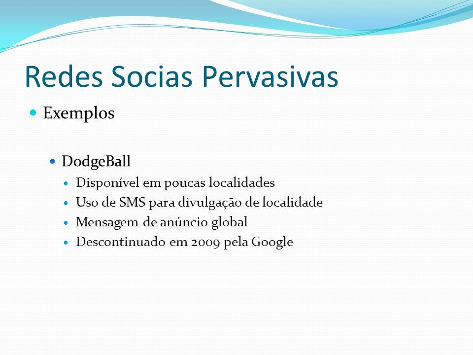 Redes Socias Pervasivas Exemplos DodgeBall Disponível em poucas localidades Uso de SMS para divulgação de localidade Mensagem de anúncio global Descon