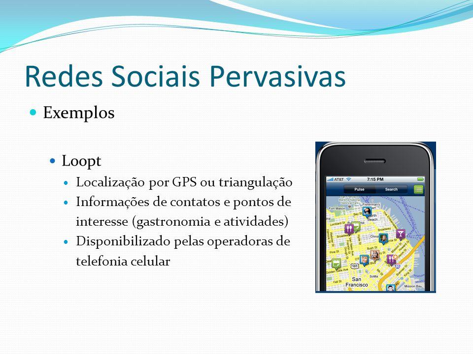 Redes Sociais Pervasivas Exemplos Brightkite Associa updates a informações geográficas Granularidade das informações geográficas voluntárias Níveis de disponibilização Contatos assimétricos