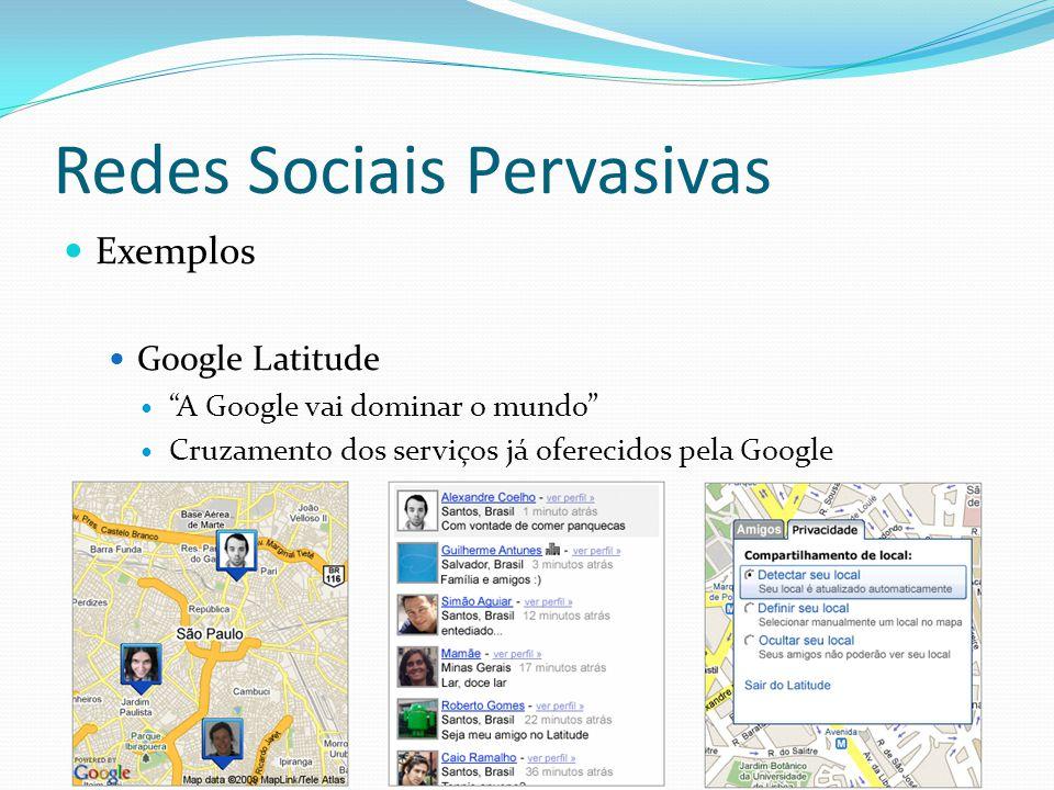 Redes Sociais Pervasivas Exemplos Google Latitude A Google vai dominar o mundo Cruzamento dos serviços já oferecidos pela Google