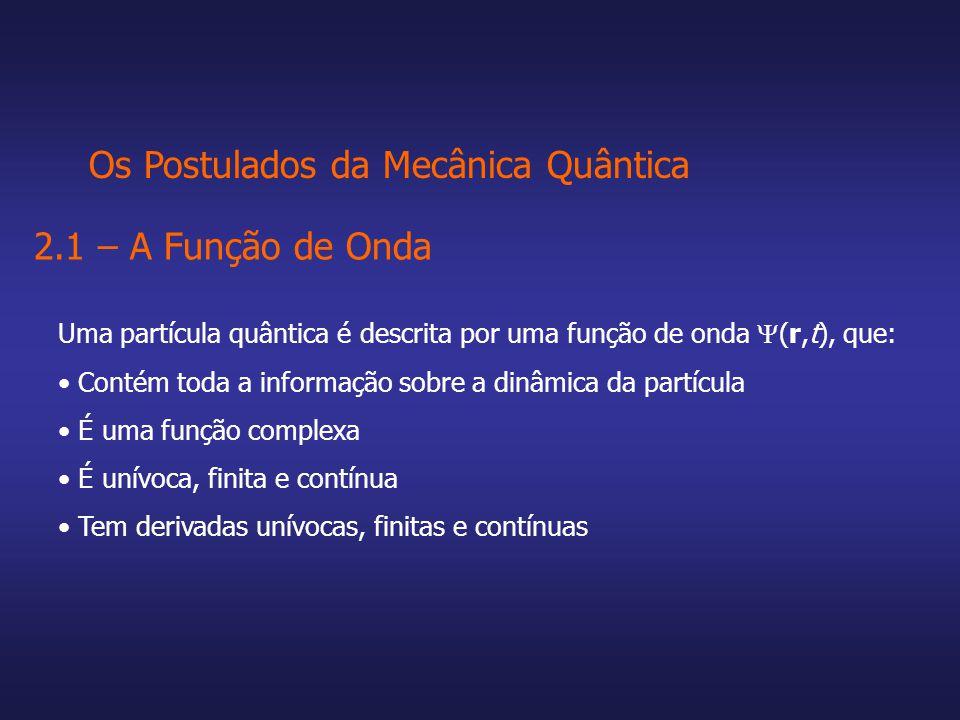 Os Postulados da Mecânica Quântica 2.1 – A Função de Onda Uma partícula quântica é descrita por uma função de onda (r,t), que: Contém toda a informaçã