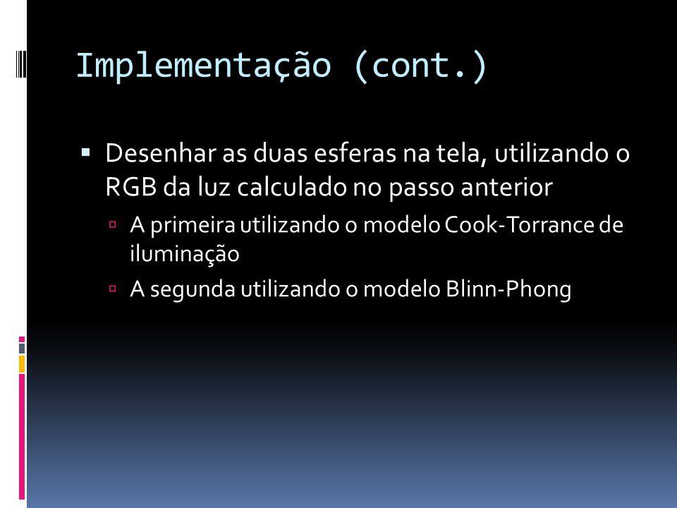 Implementação (cont.) Desenhar as duas esferas na tela, utilizando o RGB da luz calculado no passo anterior A primeira utilizando o modelo Cook-Torran