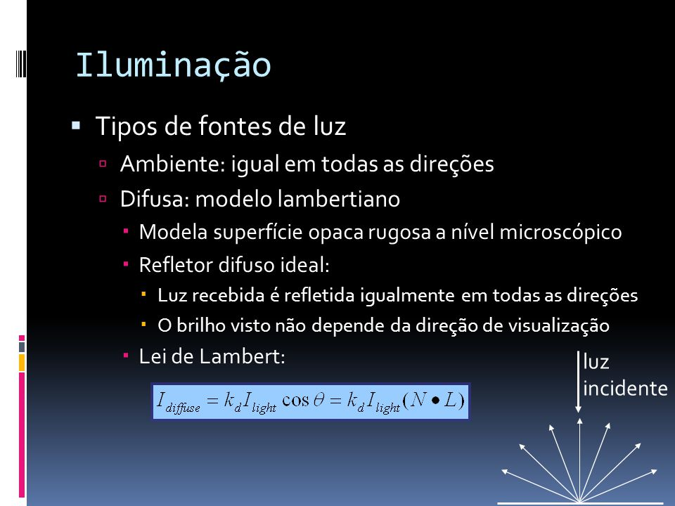 Iluminação Tipos de fontes de luz Ambiente: igual em todas as direções Difusa: modelo lambertiano Modela superfície opaca rugosa a nível microscópico