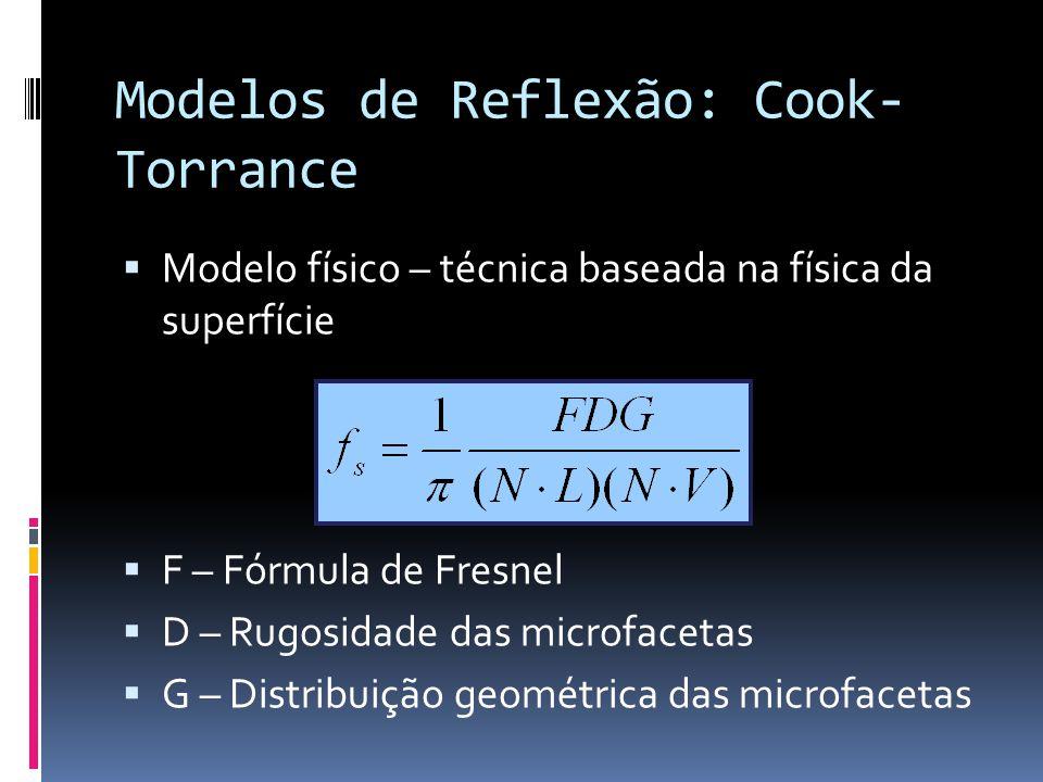 Modelos de Reflexão: Cook- Torrance Modelo físico – técnica baseada na física da superfície F – Fórmula de Fresnel D – Rugosidade das microfacetas G –