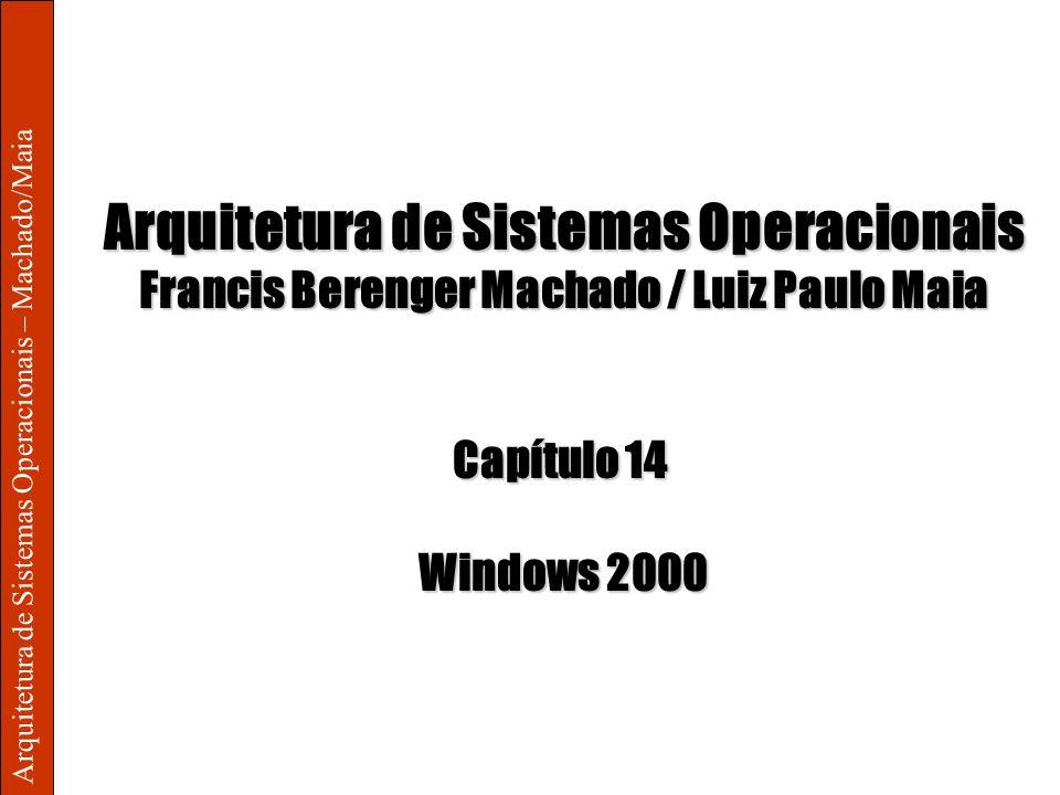 Arquitetura de Sistemas Operacionais – Machado/Maia Arquitetura de Sistemas Operacionais Francis Berenger Machado / Luiz Paulo Maia Capítulo 14 Windows 2000