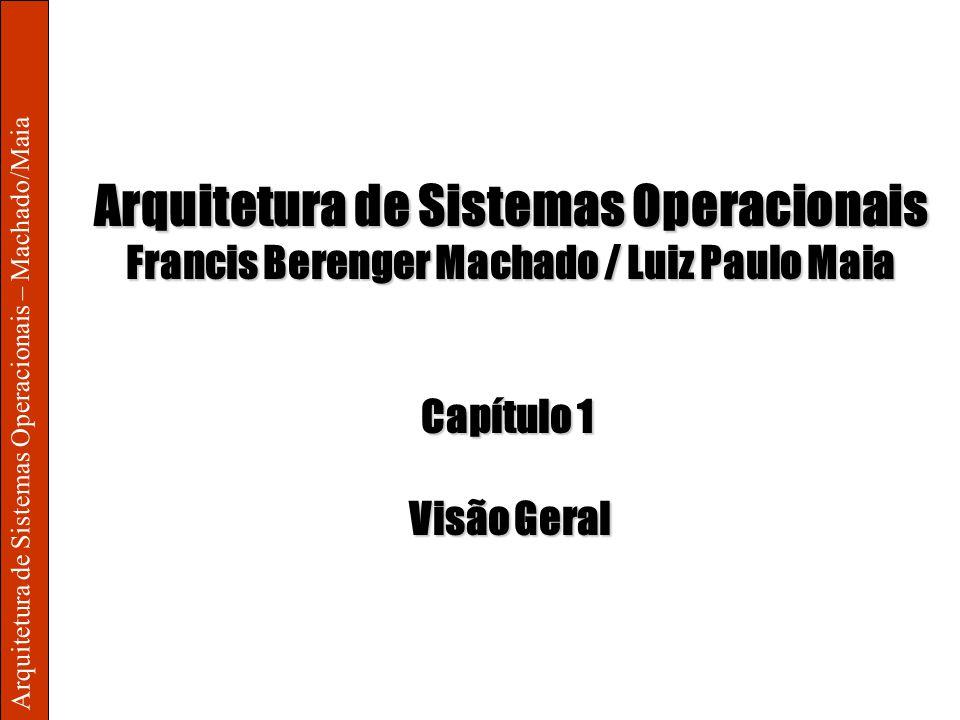 Arquitetura de Sistemas Operacionais – Machado/Maia Arquitetura de Sistemas Operacionais Francis Berenger Machado / Luiz Paulo Maia Capítulo 1 Visão G