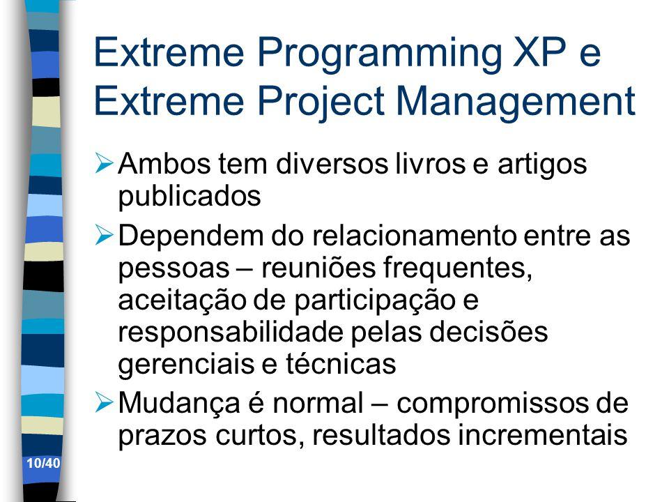 Extreme Programming XP e Extreme Project Management Ambos tem diversos livros e artigos publicados Dependem do relacionamento entre as pessoas – reuniões frequentes, aceitação de participação e responsabilidade pelas decisões gerenciais e técnicas Mudança é normal – compromissos de prazos curtos, resultados incrementais 10/40