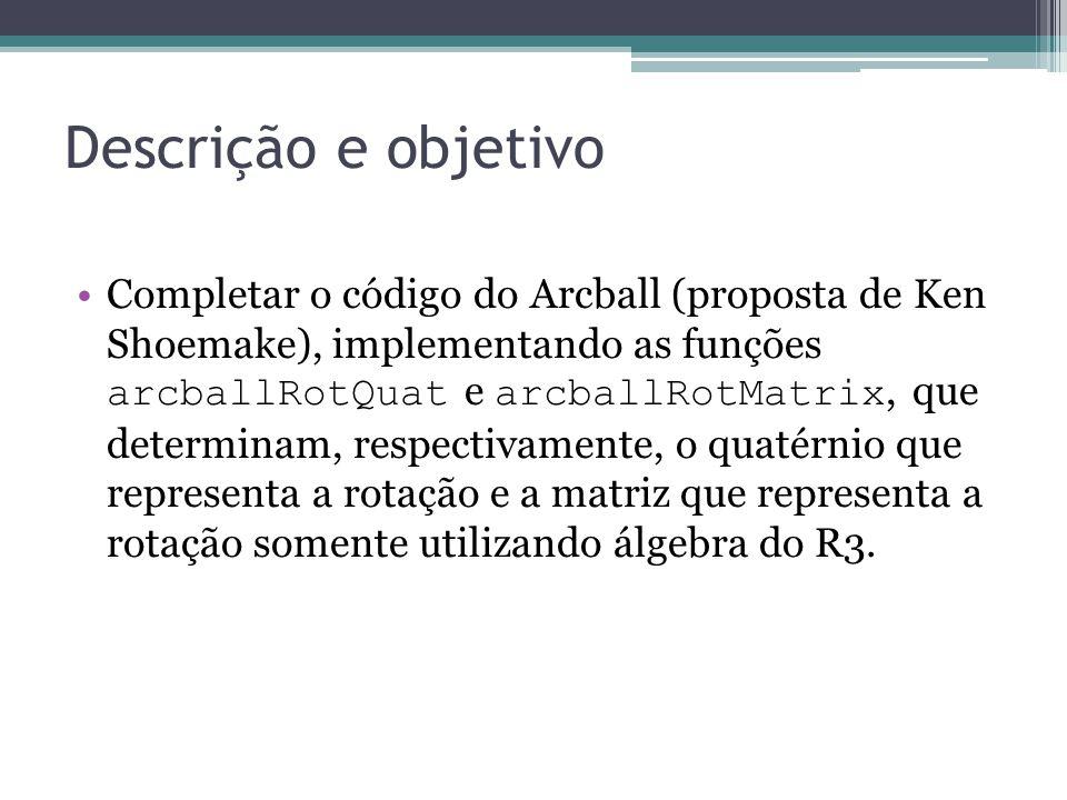 Descrição e objetivo Completar o código do Arcball (proposta de Ken Shoemake), implementando as funções arcballRotQuat e arcballRotMatrix, que determinam, respectivamente, o quatérnio que representa a rotação e a matriz que representa a rotação somente utilizando álgebra do R3.