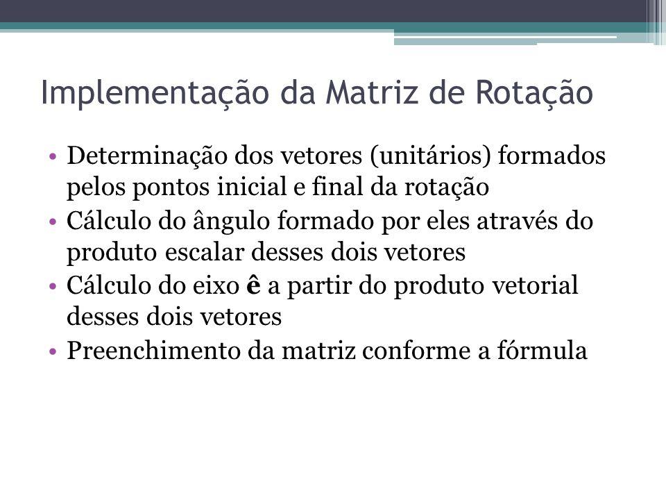 Implementação da Matriz de Rotação Determinação dos vetores (unitários) formados pelos pontos inicial e final da rotação Cálculo do ângulo formado por eles através do produto escalar desses dois vetores Cálculo do eixo ê a partir do produto vetorial desses dois vetores Preenchimento da matriz conforme a fórmula