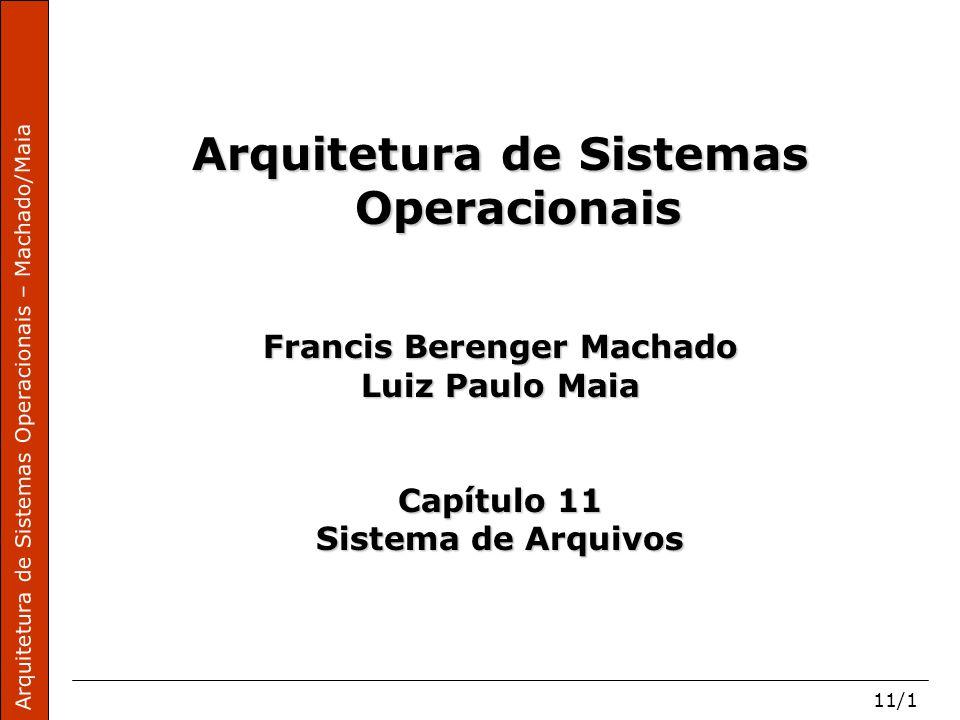 Arquitetura de Sistemas Operacionais – Machado/Maia 11/1 Arquitetura de Sistemas Operacionais Francis Berenger Machado Luiz Paulo Maia Capítulo 11 Sistema de Arquivos