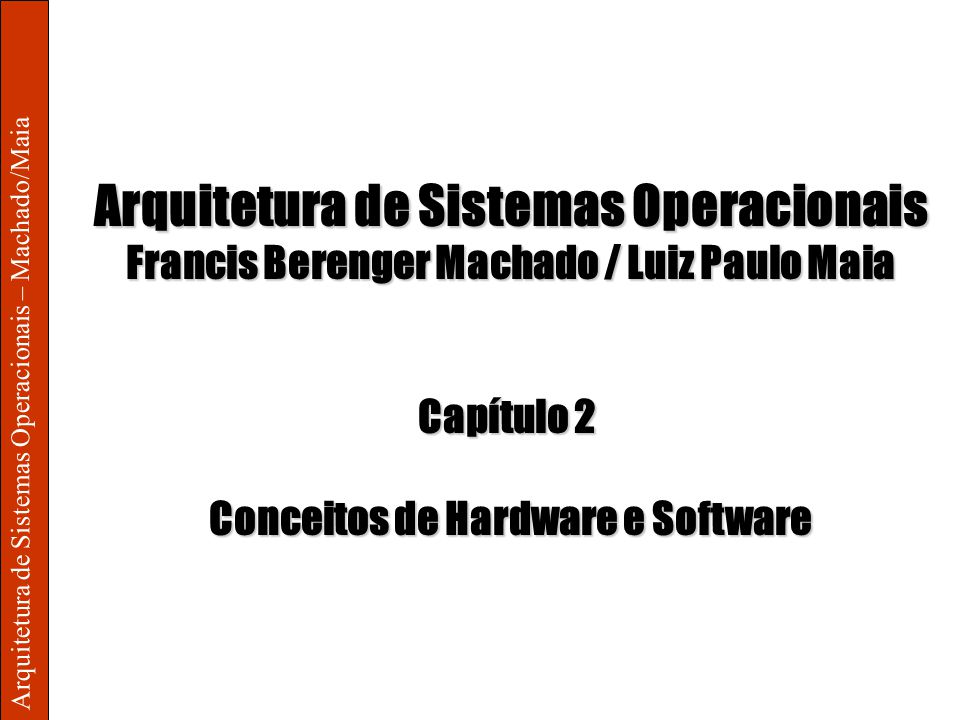 Arquitetura de Sistemas Operacionais – Machado/Maia Arquitetura de Sistemas Operacionais Francis Berenger Machado / Luiz Paulo Maia Capítulo 2 Conceitos de Hardware e Software
