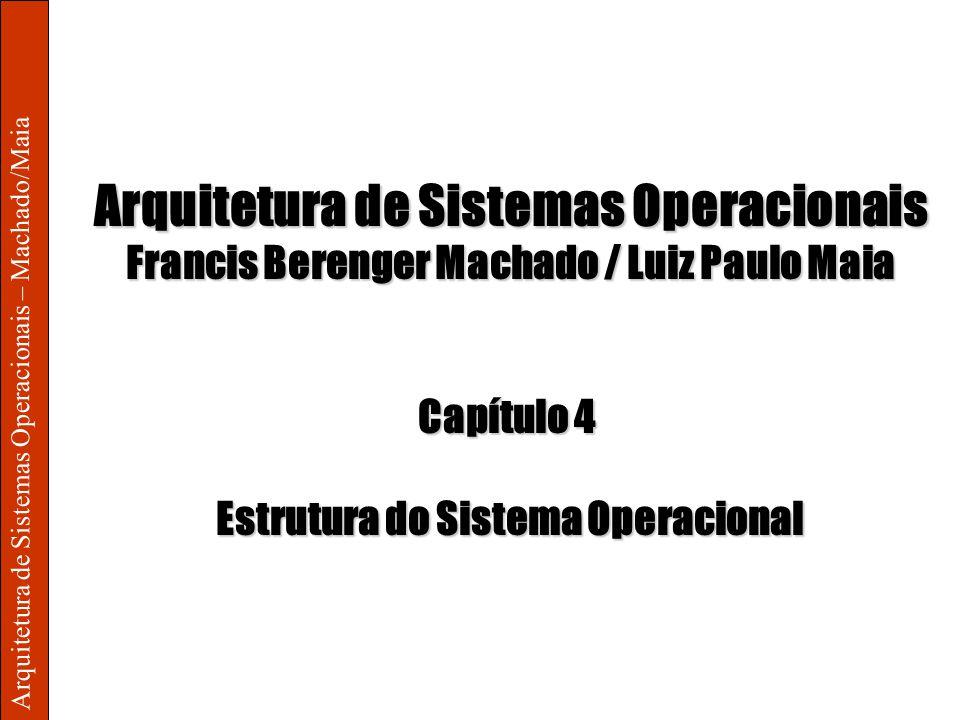 Arquitetura de Sistemas Operacionais – Machado/Maia Arquitetura de Sistemas Operacionais Francis Berenger Machado / Luiz Paulo Maia Capítulo 4 Estrutu