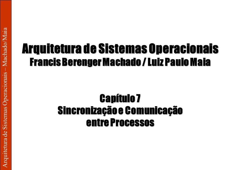 Arquitetura de Sistemas Operacionais – Machado/Maia Arquitetura de Sistemas Operacionais Francis Berenger Machado / Luiz Paulo Maia Capítulo 7 Sincronização e Comunicação entre Processos