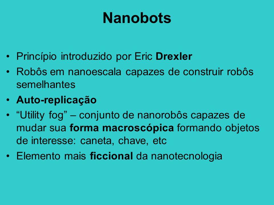 Nanobots Princípio introduzido por Eric Drexler Robôs em nanoescala capazes de construir robôs semelhantes Auto-replicação Utility fog – conjunto de nanorobôs capazes de mudar sua forma macroscópica formando objetos de interesse: caneta, chave, etc Elemento mais ficcional da nanotecnologia