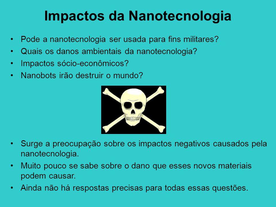 Impactos da Nanotecnologia Pode a nanotecnologia ser usada para fins militares? Quais os danos ambientais da nanotecnologia? Impactos sócio-econômicos