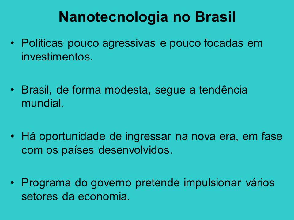 Nanotecnologia no Brasil Políticas pouco agressivas e pouco focadas em investimentos. Brasil, de forma modesta, segue a tendência mundial. Há oportuni