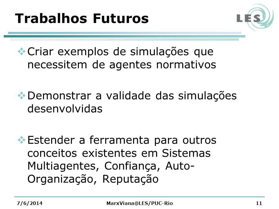 Trabalhos Futuros Criar exemplos de simulações que necessitem de agentes normativos Demonstrar a validade das simulações desenvolvidas Estender a ferramenta para outros conceitos existentes em Sistemas Multiagentes, Confiança, Auto- Organização, Reputação 7/6/2014MarxViana@LES/PUC-Rio11
