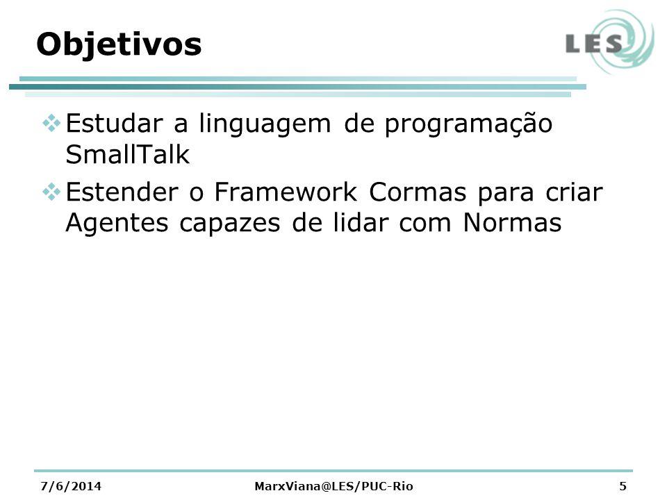 Objetivos Estudar a linguagem de programação SmallTalk Estender o Framework Cormas para criar Agentes capazes de lidar com Normas 7/6/2014MarxViana@LES/PUC-Rio5