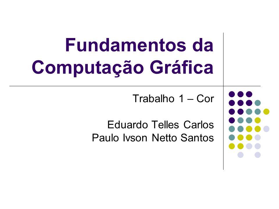 Fundamentos da Computação Gráfica Trabalho 1 – Cor Eduardo Telles Carlos Paulo Ivson Netto Santos