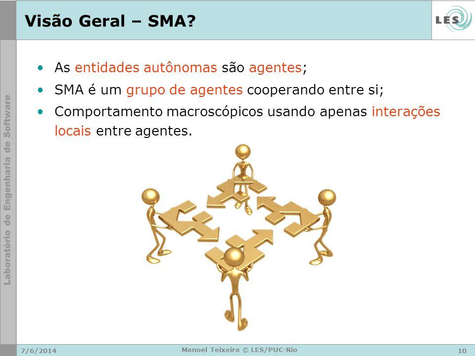 7/6/201410 Manoel Teixeira © LES/PUC-Rio Visão Geral – SMA? As entidades autônomas são agentes; SMA é um grupo de agentes cooperando entre si; Comport