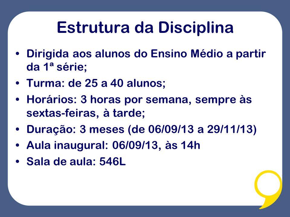 Estrutura da Disciplina Dirigida aos alunos do Ensino Médio a partir da 1ª série; Turma: de 25 a 40 alunos; Horários: 3 horas por semana, sempre às sextas-feiras, à tarde; Duração: 3 meses (de 06/09/13 a 29/11/13) Aula inaugural: 06/09/13, às 14h Sala de aula: 546L