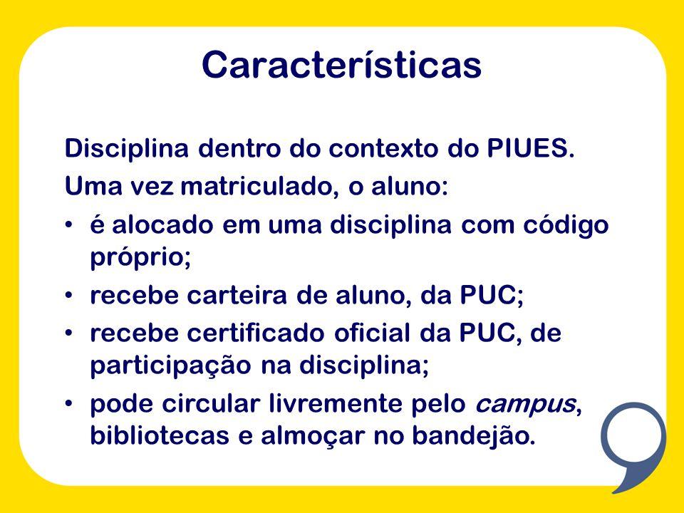 Características Disciplina dentro do contexto do PIUES. Uma vez matriculado, o aluno: é alocado em uma disciplina com código próprio; recebe carteira