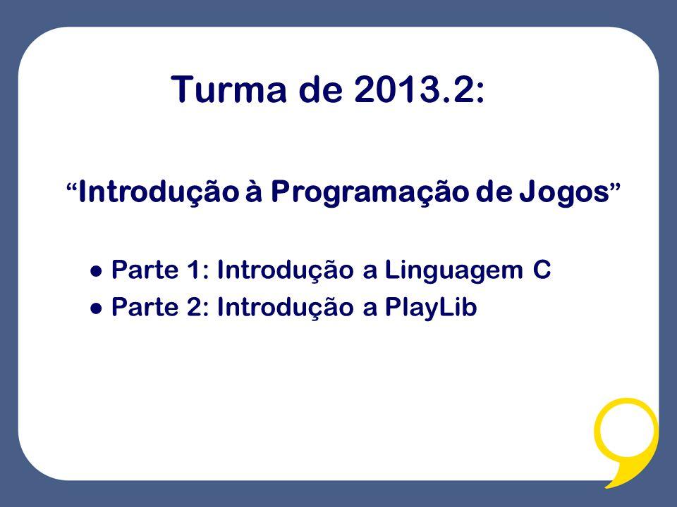 Turma de 2013.2: Introdução à Programação de Jogos Parte 1: Introdução a Linguagem C Parte 2: Introdução a PlayLib