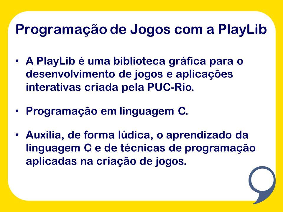 Programação de Jogos com a PlayLib A PlayLib é uma biblioteca gráfica para o desenvolvimento de jogos e aplicações interativas criada pela PUC-Rio. Pr
