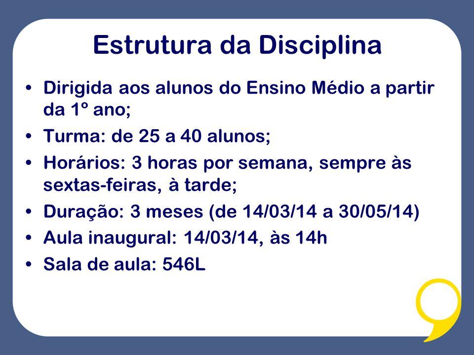 Estrutura da Disciplina Dirigida aos alunos do Ensino Médio a partir da 1º ano; Turma: de 25 a 40 alunos; Horários: 3 horas por semana, sempre às sextas-feiras, à tarde; Duração: 3 meses (de 14/03/14 a 30/05/14) Aula inaugural: 14/03/14, às 14h Sala de aula: 546L