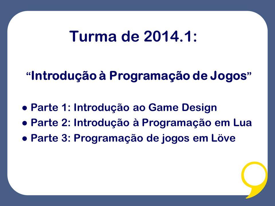 Turma de 2014.1: Introdução à Programação de Jogos Parte 1: Introdução ao Game Design Parte 2: Introdução à Programação em Lua Parte 3: Programação de jogos em Löve